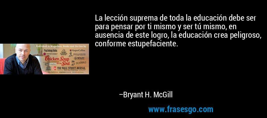 La lección suprema de toda la educación debe ser para pensar por ti mismo y ser tú mismo, en ausencia de este logro, la educación crea peligroso, conforme estupefaciente. – Bryant H. McGill