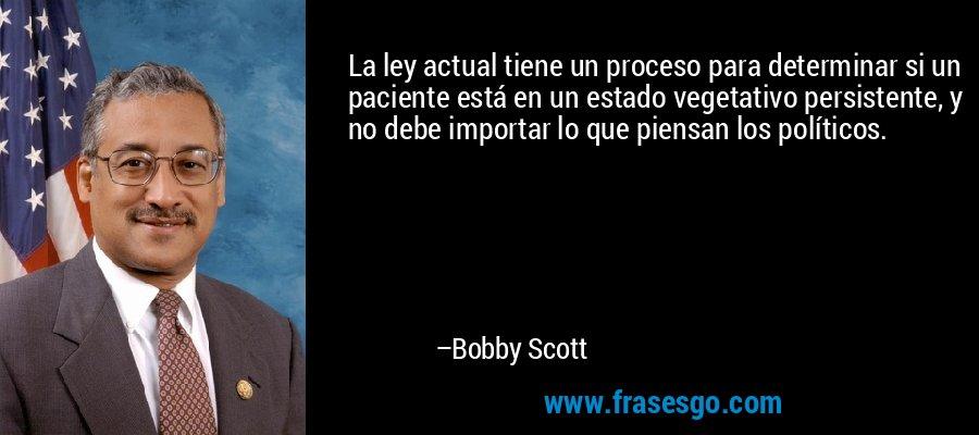 La ley actual tiene un proceso para determinar si un paciente está en un estado vegetativo persistente, y no debe importar lo que piensan los políticos. – Bobby Scott