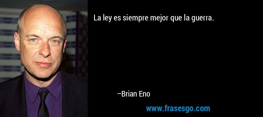 La ley es siempre mejor que la guerra. – Brian Eno