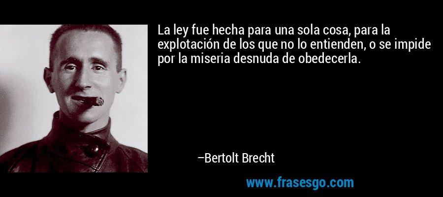 La ley fue hecha para una sola cosa, para la explotación de los que no lo entienden, o se impide por la miseria desnuda de obedecerla. – Bertolt Brecht