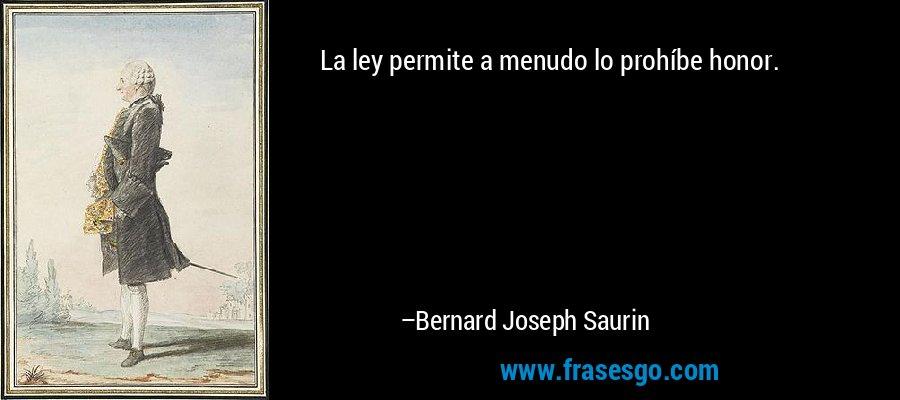 La ley permite a menudo lo prohíbe honor. – Bernard Joseph Saurin