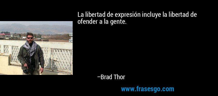 La libertad de expresión incluye la libertad de ofender a la gente. – Brad Thor