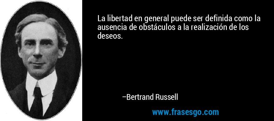 La libertad en general puede ser definida como la ausencia de obstáculos a la realización de los deseos. – Bertrand Russell