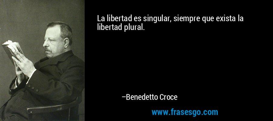 La libertad es singular, siempre que exista la libertad plural. – Benedetto Croce
