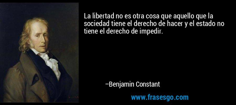 La libertad no es otra cosa que aquello que la sociedad tiene el derecho de hacer y el estado no tiene el derecho de impedir. – Benjamin Constant