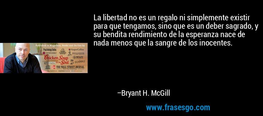 La libertad no es un regalo ni simplemente existir para que tengamos, sino que es un deber sagrado, y su bendita rendimiento de la esperanza nace de nada menos que la sangre de los inocentes. – Bryant H. McGill