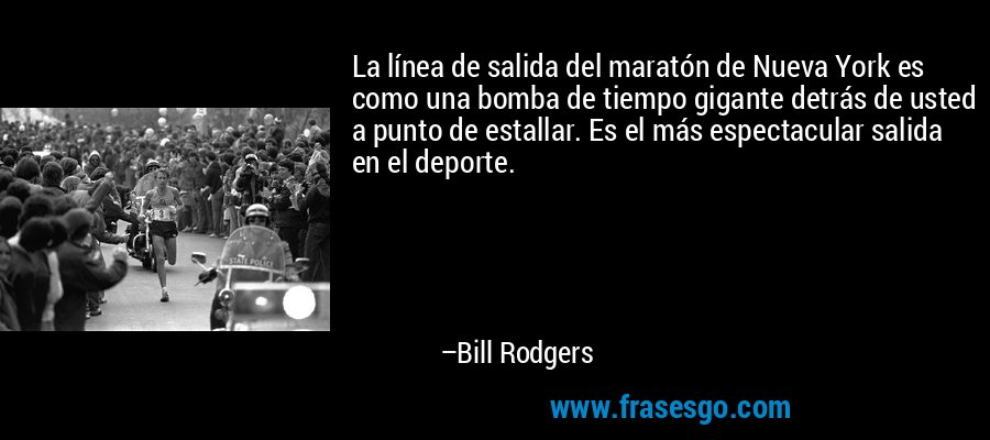 La línea de salida del maratón de Nueva York es como una bomba de tiempo gigante detrás de usted a punto de estallar. Es el más espectacular salida en el deporte. – Bill Rodgers