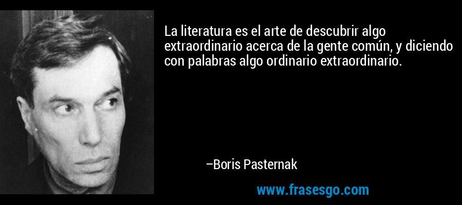 La literatura es el arte de descubrir algo extraordinario acerca de la gente común, y diciendo con palabras algo ordinario extraordinario. – Boris Pasternak