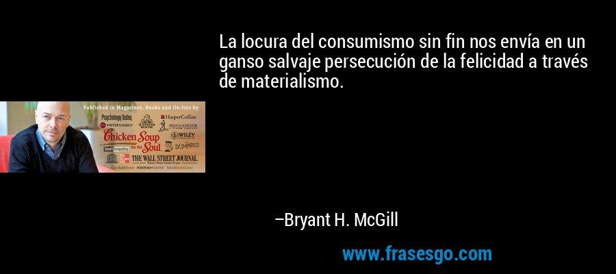 La locura del consumismo sin fin nos envía en un ganso salvaje persecución de la felicidad a través de materialismo. – Bryant H. McGill