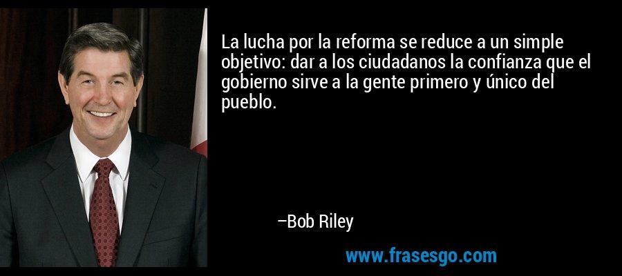 La lucha por la reforma se reduce a un simple objetivo: dar a los ciudadanos la confianza que el gobierno sirve a la gente primero y único del pueblo. – Bob Riley