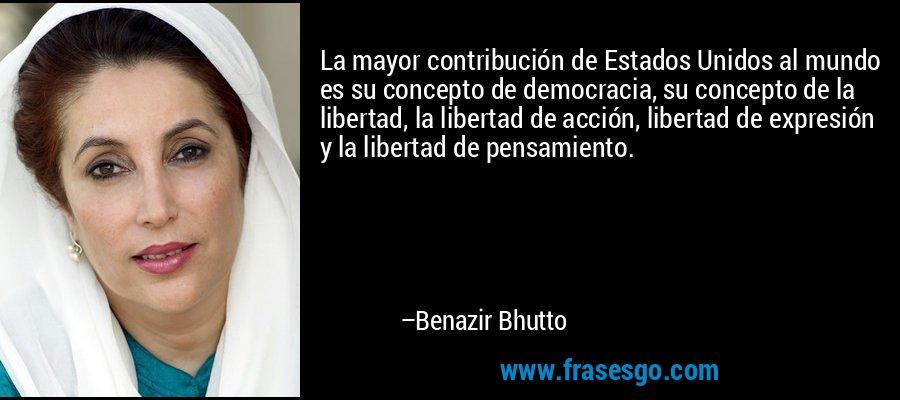La mayor contribución de Estados Unidos al mundo es su concepto de democracia, su concepto de la libertad, la libertad de acción, libertad de expresión y la libertad de pensamiento. – Benazir Bhutto