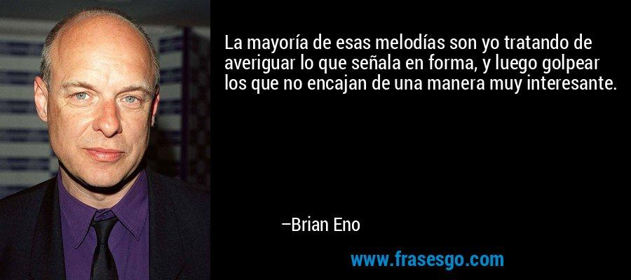 La mayoría de esas melodías son yo tratando de averiguar lo que señala en forma, y luego golpear los que no encajan de una manera muy interesante. – Brian Eno