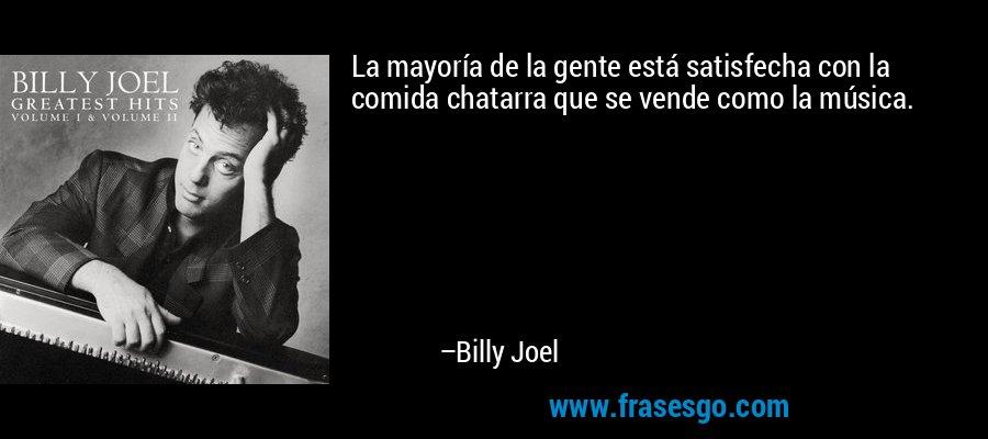 La mayoría de la gente está satisfecha con la comida chatarra que se vende como la música. – Billy Joel