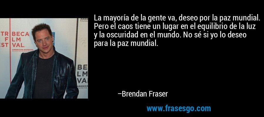 La mayoría de la gente va, deseo por la paz mundial. Pero el caos tiene un lugar en el equilibrio de la luz y la oscuridad en el mundo. No sé si yo lo deseo para la paz mundial. – Brendan Fraser