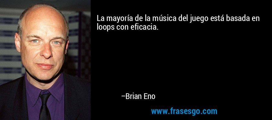 La mayoría de la música del juego está basada en loops con eficacia. – Brian Eno