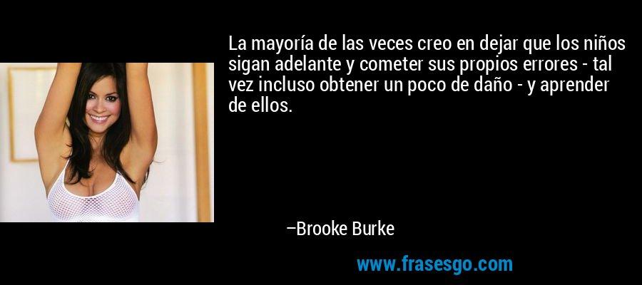 La mayoría de las veces creo en dejar que los niños sigan adelante y cometer sus propios errores - tal vez incluso obtener un poco de daño - y aprender de ellos. – Brooke Burke