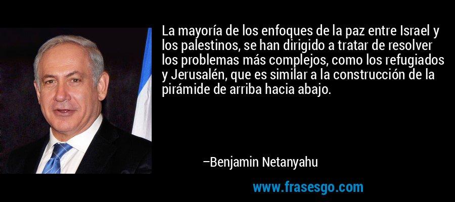 La mayoría de los enfoques de la paz entre Israel y los palestinos, se han dirigido a tratar de resolver los problemas más complejos, como los refugiados y Jerusalén, que es similar a la construcción de la pirámide de arriba hacia abajo. – Benjamin Netanyahu