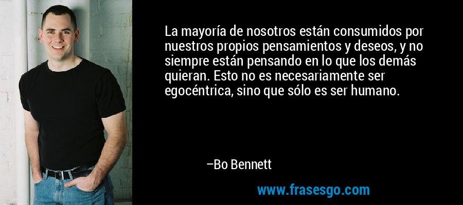 La mayoría de nosotros están consumidos por nuestros propios pensamientos y deseos, y no siempre están pensando en lo que los demás quieran. Esto no es necesariamente ser egocéntrica, sino que sólo es ser humano. – Bo Bennett