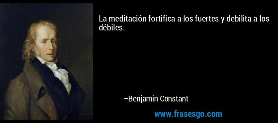 La meditación fortifica a los fuertes y debilita a los débiles. – Benjamin Constant