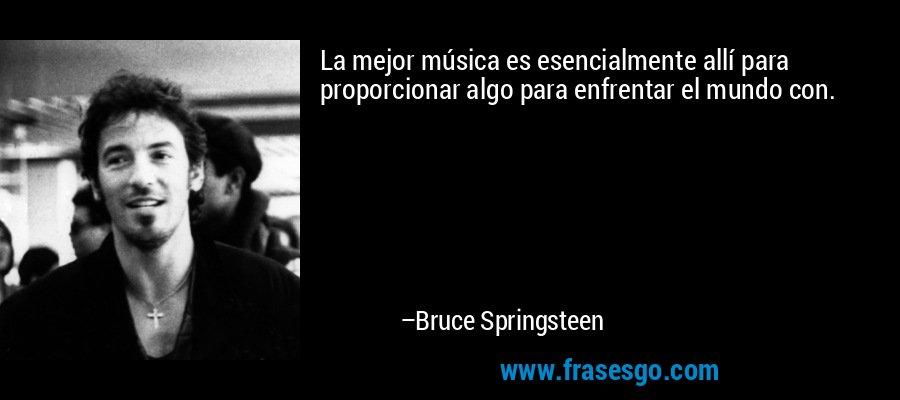 La mejor música es esencialmente allí para proporcionar algo para enfrentar el mundo con. – Bruce Springsteen
