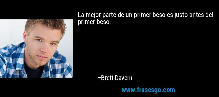 La mejor parte de un primer beso es justo antes del primer beso. – Brett Davern