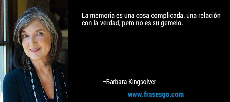La memoria es una cosa complicada, una relación con la verdad, pero no es su gemelo. – Barbara Kingsolver