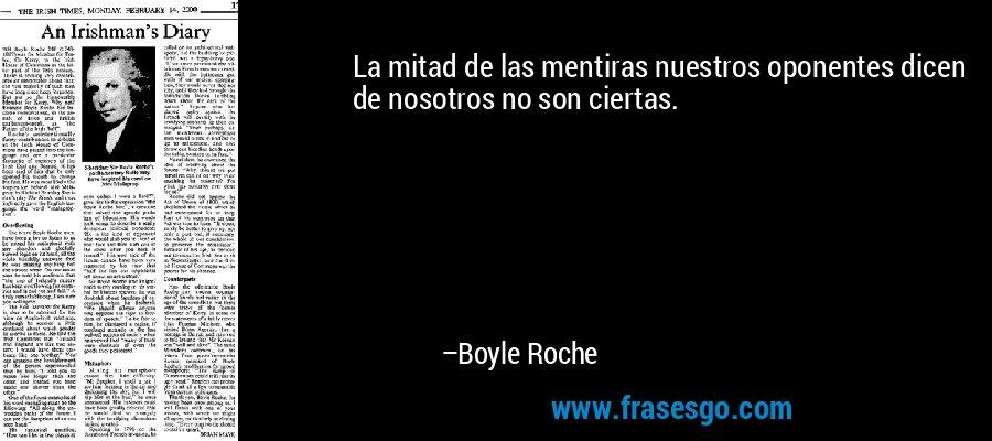 La mitad de las mentiras nuestros oponentes dicen de nosotros no son ciertas. – Boyle Roche