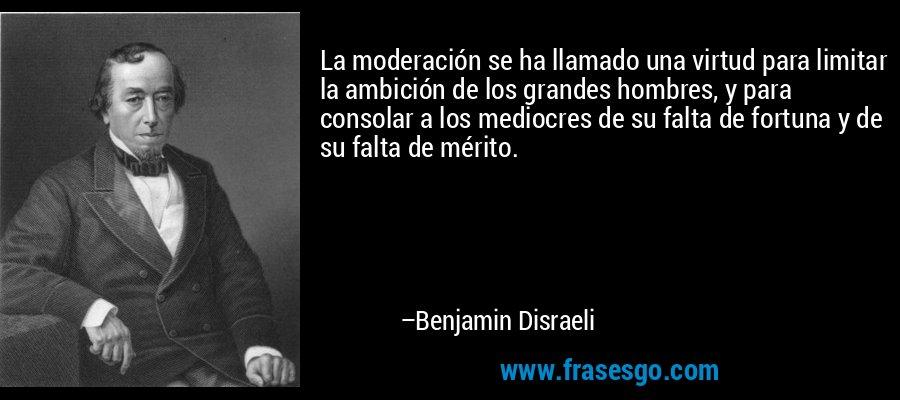 La moderación se ha llamado una virtud para limitar la ambición de los grandes hombres, y para consolar a los mediocres de su falta de fortuna y de su falta de mérito. – Benjamin Disraeli