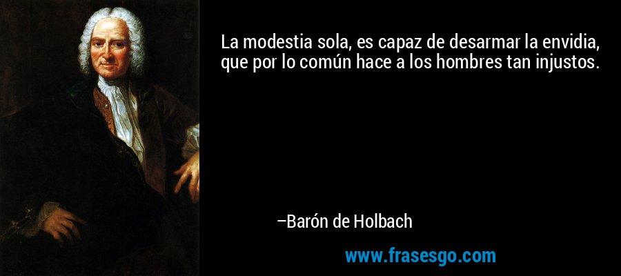 La modestia sola, es capaz de desarmar la envidia, que por lo común hace a los hombres tan injustos. – Barón de Holbach