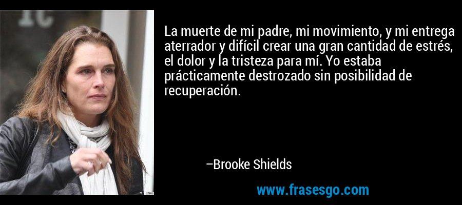 La muerte de mi padre, mi movimiento, y mi entrega aterrador y difícil crear una gran cantidad de estrés, el dolor y la tristeza para mí. Yo estaba prácticamente destrozado sin posibilidad de recuperación. – Brooke Shields