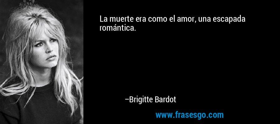 La muerte era como el amor, una escapada romántica. – Brigitte Bardot