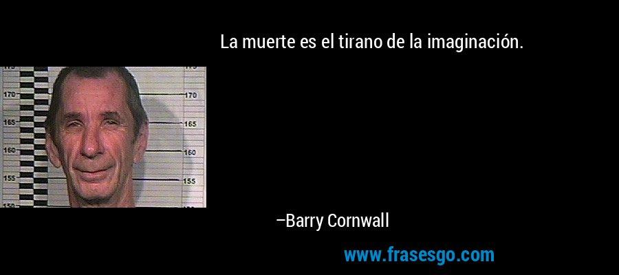 La muerte es el tirano de la imaginación. – Barry Cornwall