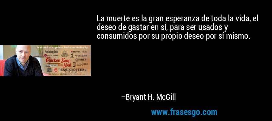 La muerte es la gran esperanza de toda la vida, el deseo de gastar en sí, para ser usados y consumidos por su propio deseo por sí mismo. – Bryant H. McGill