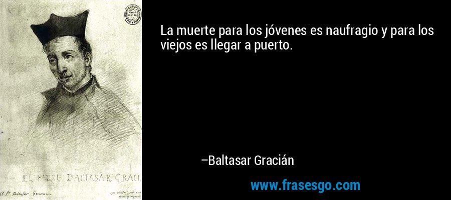 La muerte para los jóvenes es naufragio y para los viejos es llegar a puerto. – Baltasar Gracián