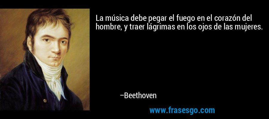 La música debe pegar el fuego en el corazón del hombre, y traer lágrimas en los ojos de las mujeres. – Beethoven