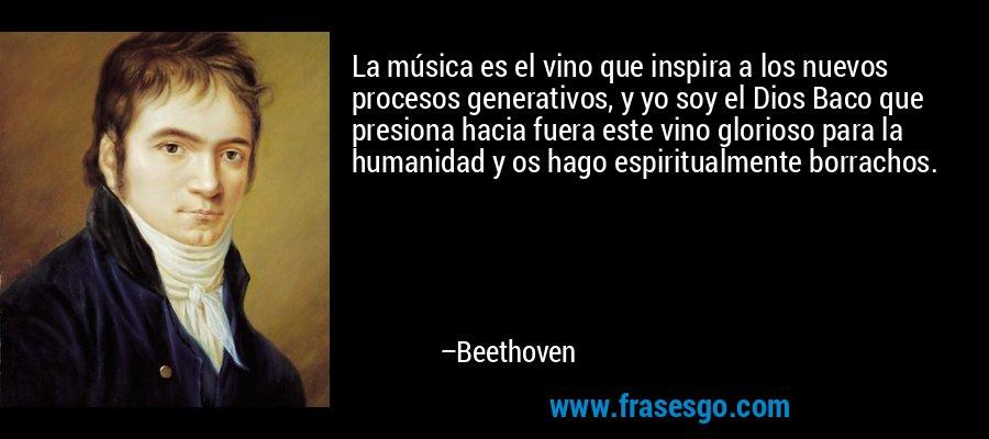 La música es el vino que inspira a los nuevos procesos generativos, y yo soy el Dios Baco que presiona hacia fuera este vino glorioso para la humanidad y os hago espiritualmente borrachos. – Beethoven