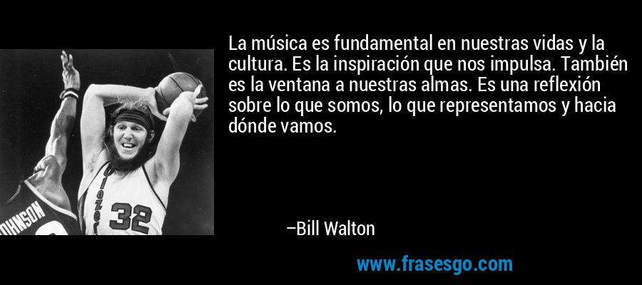 La música es fundamental en nuestras vidas y la cultura. Es la inspiración que nos impulsa. También es la ventana a nuestras almas. Es una reflexión sobre lo que somos, lo que representamos y hacia dónde vamos. – Bill Walton