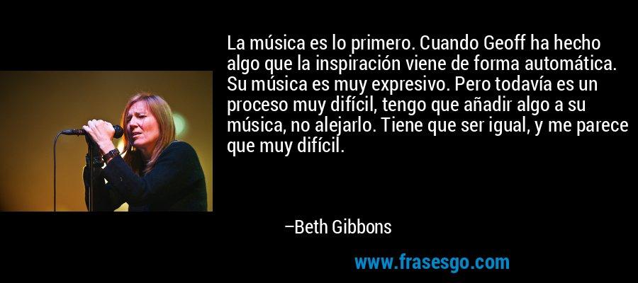 La música es lo primero. Cuando Geoff ha hecho algo que la inspiración viene de forma automática. Su música es muy expresivo. Pero todavía es un proceso muy difícil, tengo que añadir algo a su música, no alejarlo. Tiene que ser igual, y me parece que muy difícil. – Beth Gibbons