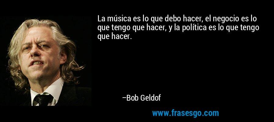 La música es lo que debo hacer, el negocio es lo que tengo que hacer, y la política es lo que tengo que hacer. – Bob Geldof
