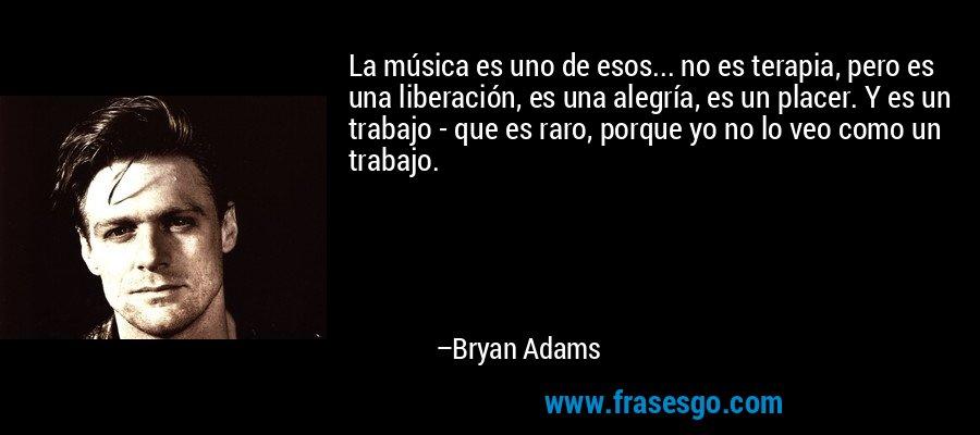 La música es uno de esos... no es terapia, pero es una liberación, es una alegría, es un placer. Y es un trabajo - que es raro, porque yo no lo veo como un trabajo. – Bryan Adams