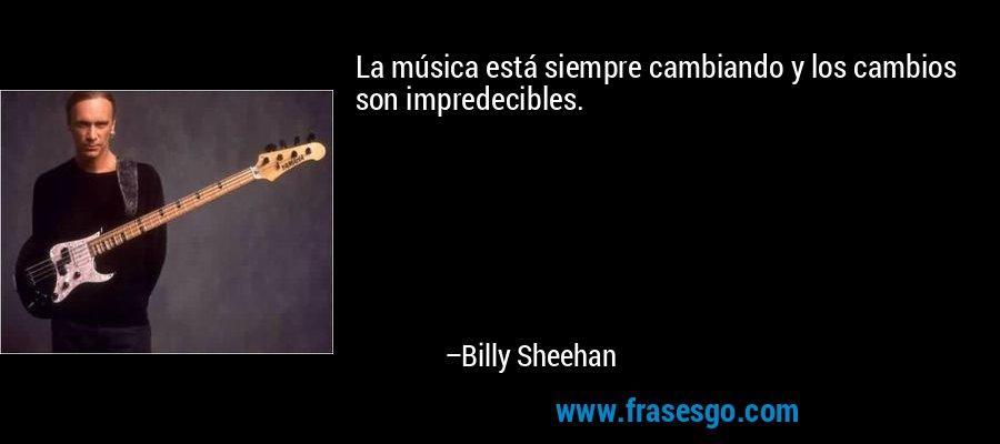 La música está siempre cambiando y los cambios son impredecibles. – Billy Sheehan