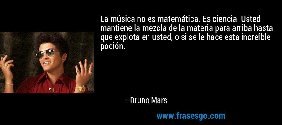 La música no es matemática. Es ciencia. Usted mantiene la mezcla de la materia para arriba hasta que explota en usted, o si se le hace esta increíble poción. – Bruno Mars