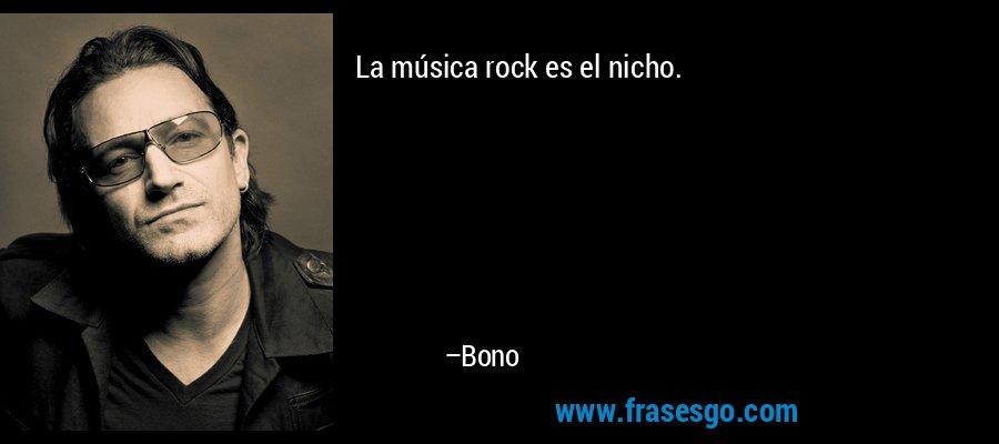La música rock es el nicho. – Bono