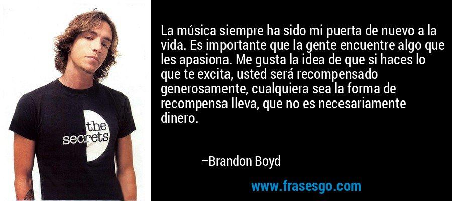 La música siempre ha sido mi puerta de nuevo a la vida. Es importante que la gente encuentre algo que les apasiona. Me gusta la idea de que si haces lo que te excita, usted será recompensado generosamente, cualquiera sea la forma de recompensa lleva, que no es necesariamente dinero. – Brandon Boyd