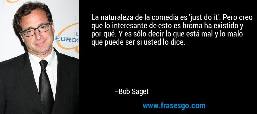 La naturaleza de la comedia es 'just do it'. Pero creo que lo interesante de esto es broma ha existido y por qué. Y es sólo decir lo que está mal y lo malo que puede ser si usted lo dice. – Bob Saget