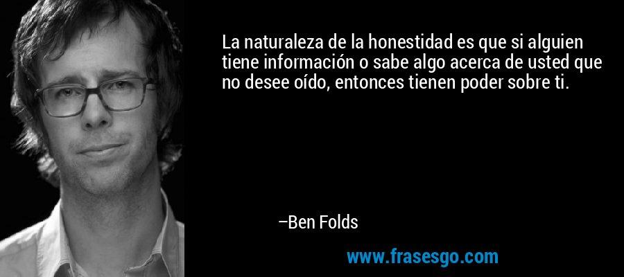 La naturaleza de la honestidad es que si alguien tiene información o sabe algo acerca de usted que no desee oído, entonces tienen poder sobre ti. – Ben Folds