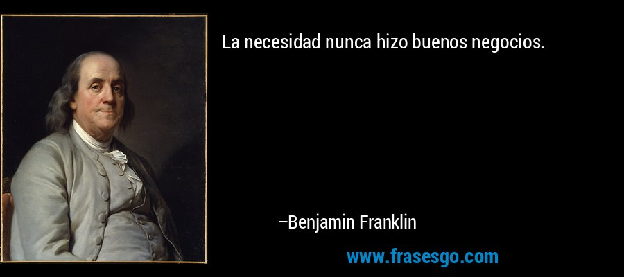 La necesidad nunca hizo buenos negocios. – Benjamin Franklin