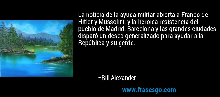 La noticia de la ayuda militar abierta a Franco de Hitler y Mussolini, y la heroica resistencia del pueblo de Madrid, Barcelona y las grandes ciudades disparó un deseo generalizado para ayudar a la República y su gente. – Bill Alexander
