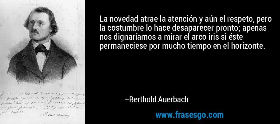 La novedad atrae la atención y aún el respeto, pero la costumbre lo hace desaparecer pronto; apenas nos dignaríamos a mirar el arco iris si éste permaneciese por mucho tiempo en el horizonte. – Berthold Auerbach