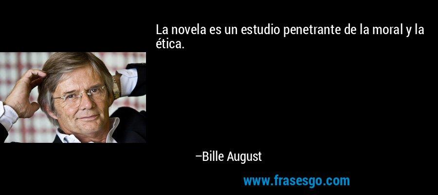 La novela es un estudio penetrante de la moral y la ética. – Bille August